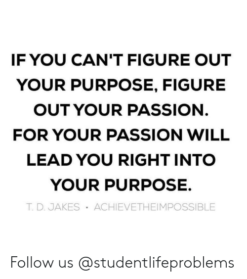 Jakes: IF YOU CAN'T FIGURE OUT  YOUR PURPOSE, FIGURE  OUT YOUR PASSION  FOR YOUR PASSION WILL  LEAD YOU RIGHT INTO  YOUR PURPOSE.  T. D. JAKES ACHIEVETHEIMPOSSIBLE Follow us @studentlifeproblems