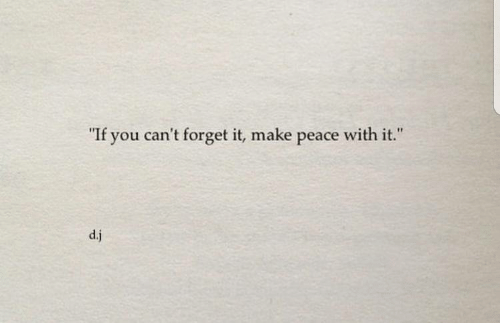 """Peace, Make, and You: """"  If you can't forget it, make peace with it.  """"  d.j"""