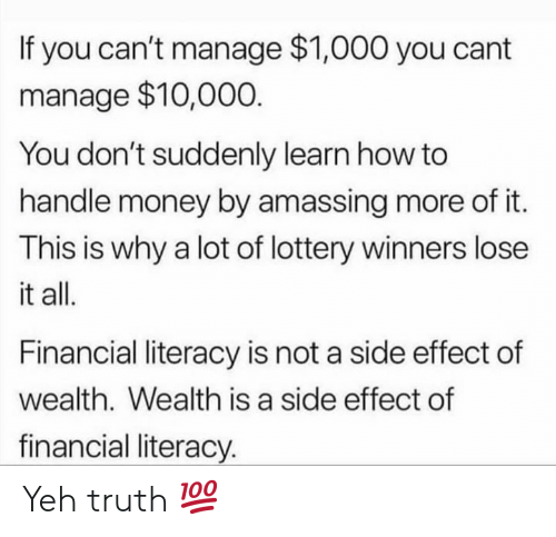 Lottery, Money, and How To: If you can't manage $1,000 you cant  manage $10,000  You don't suddenly learn how to  handle money by amassing more of it.  This is why a lot of lottery winners lose  it all.  Financial literacy is not a side effect of  wealth. Wealth is a side effect of  financial literacy. Yeh truth 💯
