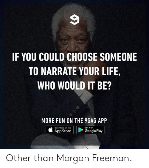 Google Play: IF YOU COULD CHOOSE SOMEONE  TO NARRATE YOUR LIFE,  WHO WOULD IT BE?  MORE FUN ON THE 9GAG API  Download on the  App Store  GET IT ON  Google Play Other than Morgan Freeman.