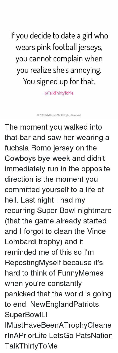 Bye Week: If you decide to date a girl who  wears pink football jerseys,  you cannot complain when  you realize shes annoying  You signed up for that  TalkThirtyToMe  O 2016 TalkThirtyToMe. All Rights Reserved. The moment you walked into that bar and saw her wearing a fuchsia Romo jersey on the Cowboys bye week and didn't immediately run in the opposite direction is the moment you committed yourself to a life of hell. Last night I had my recurring Super Bowl nightmare (that the game already started and I forgot to clean the Vince Lombardi trophy) and it reminded me of this so I'm RepostingMyself because it's hard to think of FunnyMemes when you're constantly panicked that the world is going to end. NewEnglandPatriots SuperBowlLI IMustHaveBeenATrophyCleanerInAPriorLife LetsGo PatsNation TalkThirtyToMe