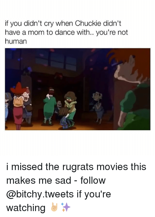 Chucky, Crying, and Dancing: if you didn't cry when Chuckie didn't  have a mom to dance with.. you're not  human i missed the rugrats movies this makes me sad - follow @bitchy.tweets if you're watching 🤘🏼✨