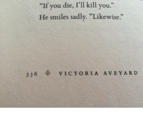 "He Smiles: ""If you die, I'll kill you.""  He smiles sadly. ""Likewise.""  336 VICTORIA AVEYARD"