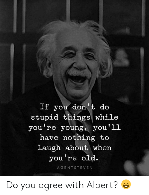 Youre Old: If you don't do  stupid things while  you re young, yOu LL  ou'1l  have nothing to  laugh about when  you're old.  AGENTSTEVEN Do you agree with Albert? 😄