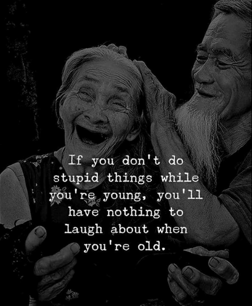 Youre Old: If you don't do  stupid things while  you're, young, you'll  have nothing to  laugh about when  you're old.