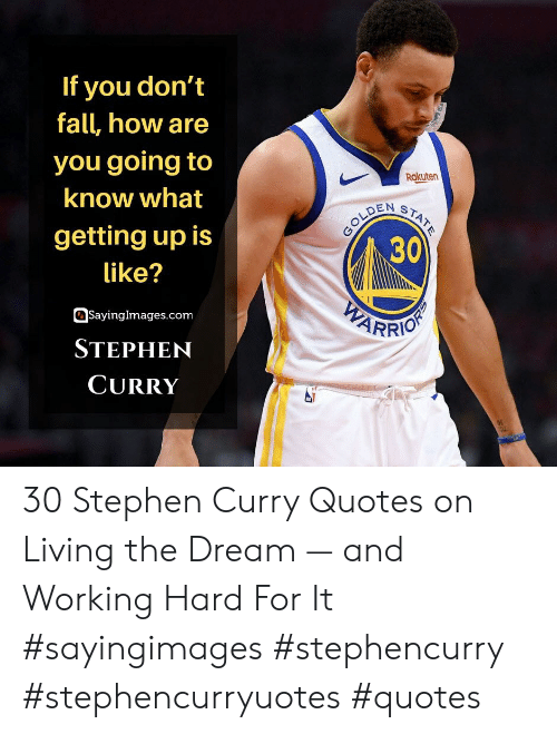 Fall, Stephen, and Stephen Curry: If you don't  fall, how are  you going to  Rakuten  know what  GOLDEN  30  STATE  getting up is  like?  WEARRIO  SayingImages.com  STEPHEN  CURRY 30 Stephen Curry Quotes on Living the Dream — and Working Hard For It #sayingimages #stephencurry #stephencurryuotes #quotes