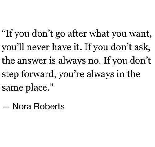 "Never, Answer, and Ask: ""If you don't go after what you want,  you'll never have it. If you don't ask,  the answer is always no. If you don't  step forward, you're always in the  same place.""  Nora Roberts"