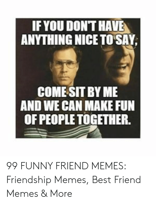 Best Friend, Funny, and Memes: IF YOU DON'T HAVE  ANYTHING NICE TO SAY  COMESIT BY ME  AND WE CAN MAKE FUN  OF PEOPLE TOGETHER 99 FUNNY FRIEND MEMES: Friendship Memes, Best Friend Memes & More
