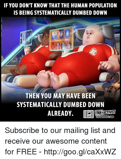 systematic: IF YOU DONT KNOW THAT THE HUMAN POPULATION  IS BEING SYSTEMATICALLY DUMBED DOWN  THEN YOU MAY HAVE BEEN  SYSTEMATICALLY DUMBED DOWN  ALREADY. Subscribe to our mailing list and receive our awesome content for FREE - http://goo.gl/caXxWZ