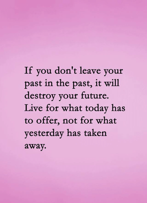 Future, Memes, and Taken: If you don't leave your  past in the past, it will  destroy your future.  Live for what today has  to offer, not for what  yesterday has taken  away.