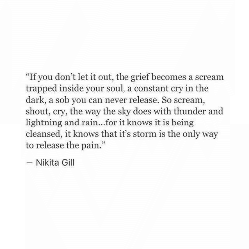 "nikita: ""If you don't let it out, the grief becomes a scream  trapped inside your soul, a constant cry in the  dark, a sob you can never release. So scream  shout, cry, the way the sky does with thunder and  lightning and rain...for it knows it is being  cleansed, it knows that it's storm is the only way  to release the pain.""  - Nikita Gill"