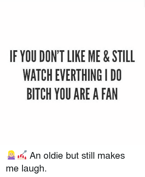 Bitch, Watch, and Girl Memes: IF YOU DONT LIKE ME&STILL  WATCH EVERTHING I DO  BITCH YOU ARE A FAN 🤷🏼♀️💅🏻 An oldie but still makes me laugh.