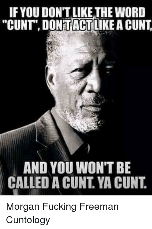"""freeman: IF YOU DON'T LIKE THE WORD  """"CUNT"""" DONTACTLIKE A CUNT  AND YOU WON'T BE  CALLED A CUNT. YA CUNT. Morgan Fucking Freeman Cuntology"""