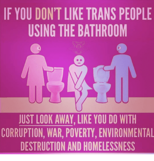 Corruption, War, and Poverty: IF YOU DON'T LIKE TRANS PEOPLE  USING THE BATHROOM  JUST LOOK AWAY, LIKE YOU DO WITH  CORRUPTION, WAR, POVERTY, ENVIRONMENTAL  DESTRUCTION AND HOMELESSNESS