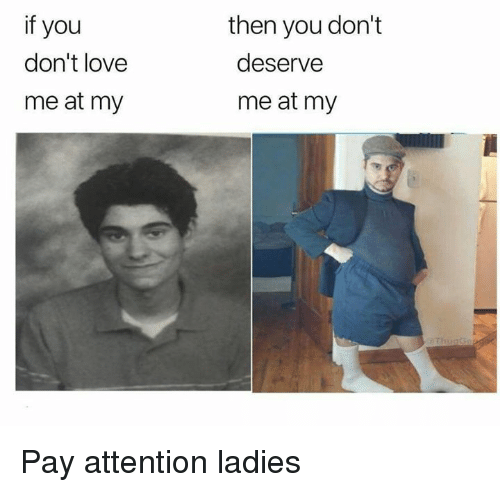 Dank, Love, and 🤖: if you  don't love  me at my  then you don't  deserve  me at my Pay attention ladies
