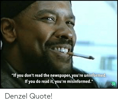 """Quote, Newspaper, and You: """"If you don't read the newspaper, you're uninformed.  If you do read it, you're misinformed."""" Denzel Quote!"""