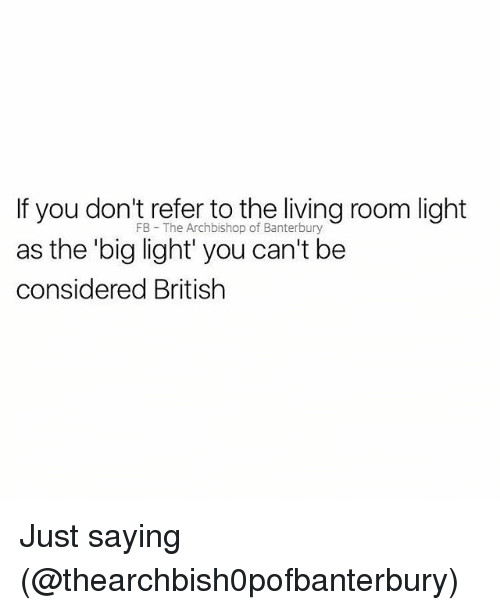 Memes, British, and Living: If you don't refer to the living room light  as the big light' you can't be  considered British  FB The Archbishop of Banterbury Just saying (@thearchbish0pofbanterbury)