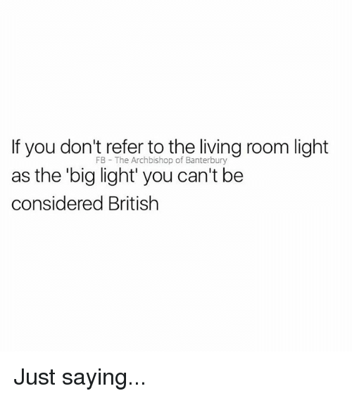 Bigly: If you don't refer to the living room light  FB The Archbishop of Banterbury  he big light' you can't be  considered British Just saying...