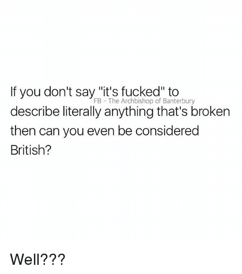 """British, Can, and You: If you don't say """"it's fucked"""" to  describe literally anything that's broken  then can you even be considered  British?  FB  The Archbishop of Banterbury Well???"""