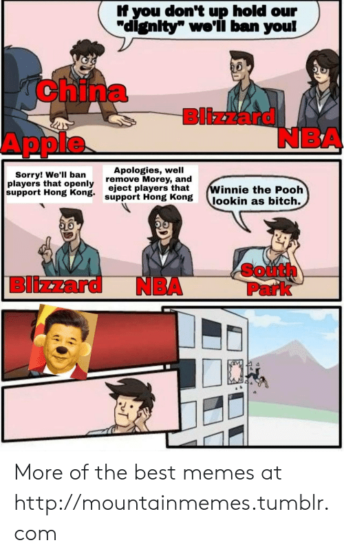 "Apple, Bitch, and Memes: If you don't up hold our  ""dignity"" we'li ban you!  AChina  Blizzard  NBA  Apple  Apologies, well  remove Morey, and  eject players that  support Hong Kong  Sorry! We'll ban  players that openly  support Hong Kong.  Winnie the Pooh  lookin as bitch.  South  Park  Blizzard  NBA More of the best memes at http://mountainmemes.tumblr.com"