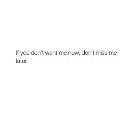 You, Now, and Miss: If you don't want me now, don't miss me  later.