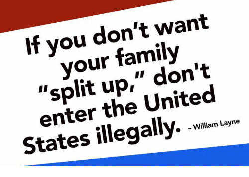 """Family, Memes, and United: If you don't want  your family  """"split up,"""" don't  enter the United  States illegally. w  »  - William Layne"""