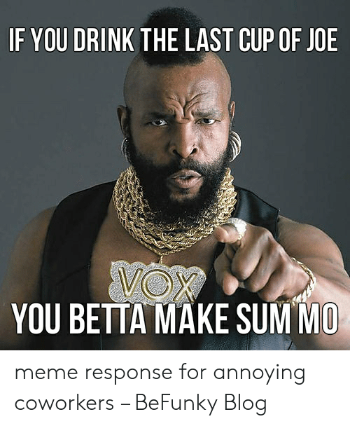 Meme, Blog, and Coworkers: IF YOU DRINK THE LAST CUP OF JOE  YOU BETTA MAKE SUM MO meme response for annoying coworkers – BeFunky Blog