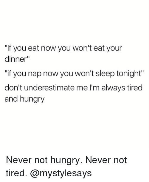 """Hungry, Girl Memes, and Never: """"If you eat now you won't eat your  dinner""""  """"if you nap now you won't sleep tonight""""  don't underestimate me l'm always tired  and hungry Never not hungry. Never not tired. @mystylesays"""