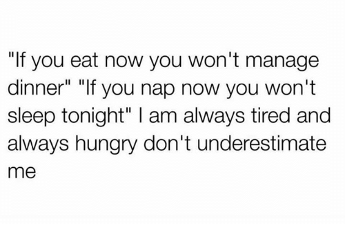"Hungryness: ""If you eat now you won't manage  dinner"" ""If you nap now you won't  sleep tonight"" l am always tired and  always hungry don't underestimate  me"