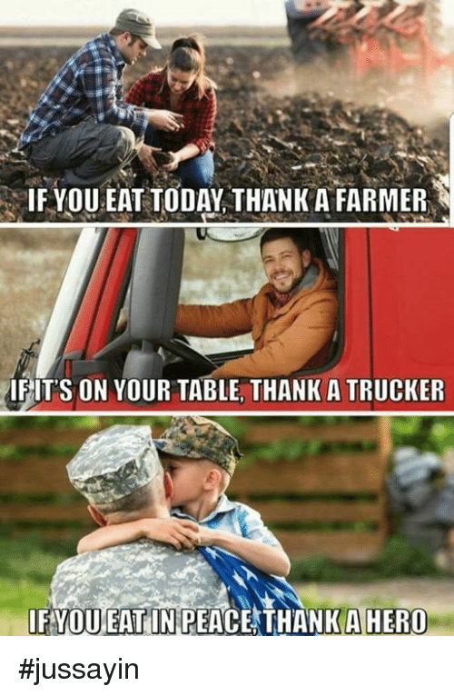 Dank, Today, and Peace: IF YOU EAT TODAY THANK A FARMER  IFITS ON YOUR TABLE, THANK A TRUCKER  IFYOUEAT IN PEACE THANK AHERO #jussayin
