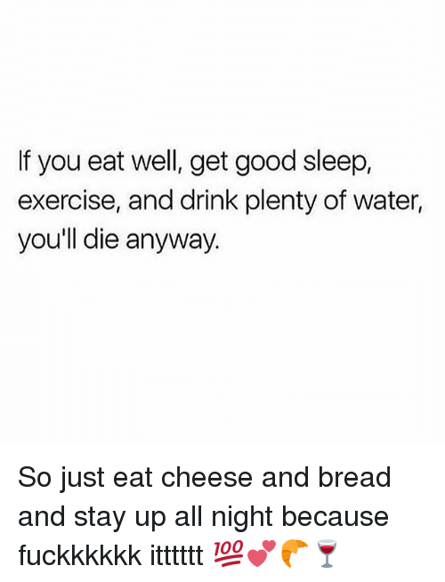 Stay Up All Night: If you eat well, get good sleep,  exercise, and drink plenty of water,  you'll die anyway So just eat cheese and bread and stay up all night because fuckkkkkk itttttt 💯💕🥐🍷