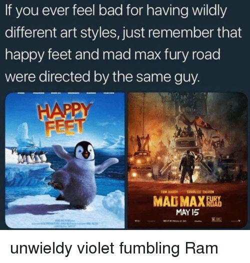 Bad, Funny, and Tom Hardy: If you ever feel bad for having wildly  different art styles, just remember that  happy feet and mad max fury road  were directed by the same guy  FEET  TOM HARDY  CHARLIZE THERON  MAY I5 unwieldy violet fumbling Ram