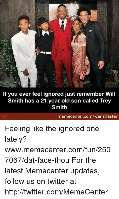 dat face: If you ever feel ignored just remember Will  Smith has a 21 year old son called Trey  Smith  memecenter.com/wenshester Feeling like the ignored one lately? www.memecenter.com/fun/2507067/dat-face-thou  For the latest Memecenter updates, follow us on twitter at http://twitter.com/MemeCenter