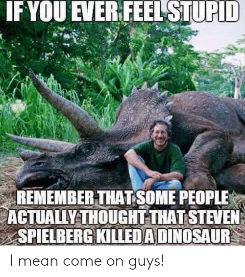 Dinosaur, Mean, and Steven Spielberg: IF YOU EVER FEEL STUPID  REMEMBER THAT SOME PEOPLE  ACTUALLY THOUGHT THAT STEVEN  SPIELBERG KILLED A DINOSAUR I mean come on guys!