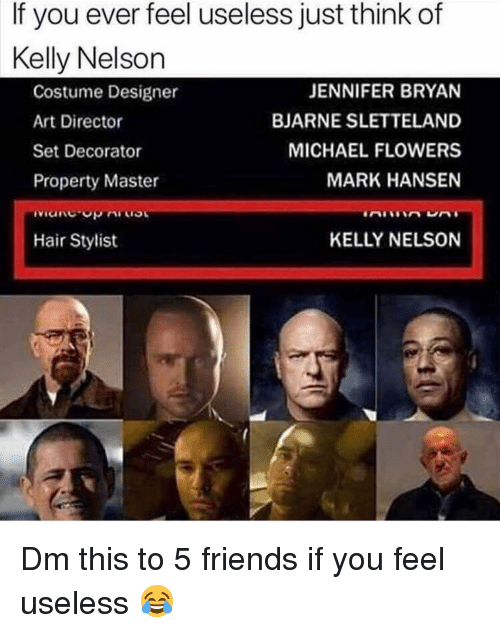 Friends, Memes, and Flowers: If you ever feel useless just think of  Kelly Nelson  Costume Designer  Art Director  Set Decorator  Property Master  JENNIFER BRYAN  BJARNE SLETTELAND  MICHAEL FLOWERS  MARK HANSEN  Hair Stylist  KELLY NELSON Dm this to 5 friends if you feel useless 😂