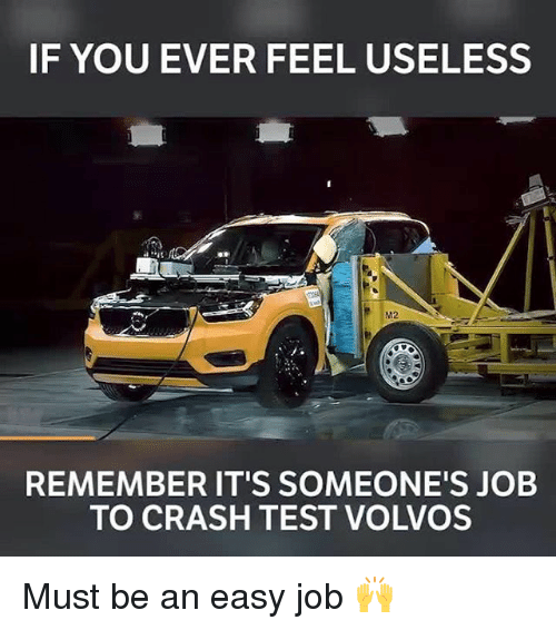 Memes, Test, and 🤖: IF YOU EVER FEEL USELESS  M2  REMEMBER IT'S SOMEONE'S JOB  TO CRASH TEST VOLVOS Must be an easy job 🙌