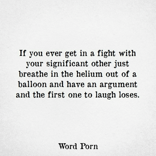 significant other: If you ever get in a fight with  your significant other just  breathe in the helium out of a  balloon and have an argument  and the first one to laugh loses.  Word Porn
