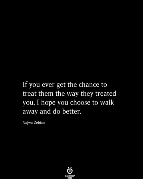 Hope, Them, and They: If you ever get the chance to  treat them the way they treated  you, I hope you choose to walk  away and do better.  Najwa Zebian  RELATIONSHIP  RILES