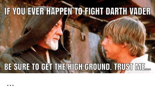 trust: IF YOU EVER HAPPEN TO  FIGHT DARTH VADER  BE SURE TO GET THE HIGH GROUND. TRUST ME. …
