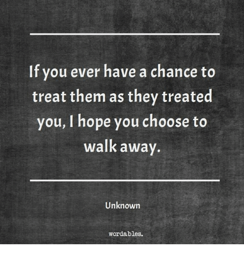 Hope, Unknown, and Them: If you ever have a chance to  treat them as they treated  you, I hope you choose to  walk away  Unknown  wordables.