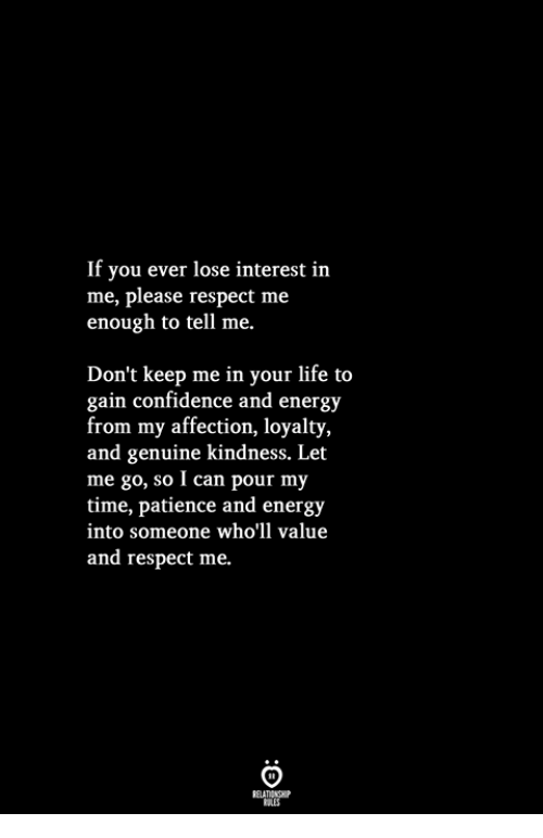 Confidence, Energy, and Life: If you ever lose interest in  me, please respect me  enough to tell me.  Don't keep me in your life to  gain confidence and energy  from my affection, loyalty,  and genuine kindness. Let  me go, so I can pour my  time, patience and energy  into someone who'll value  and respect me.