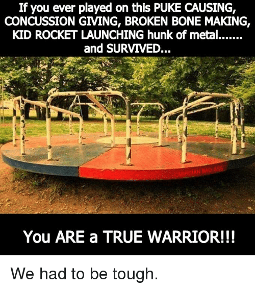 broken bone: If you ever played on this PUKE CAUSING,  CONCUSSION GIVING, BROKEN BONE MAKING,  KID ROCKET LAUNCHING hunk of metal.......  and SURVIVED...  You ARE a TRUE WARRIOR!!! We had to be tough.
