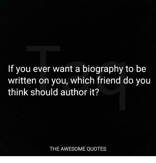 biography: If you ever want a biography to be  written on you, which friend do you  think should author it?  THE AWESOME QUOTES