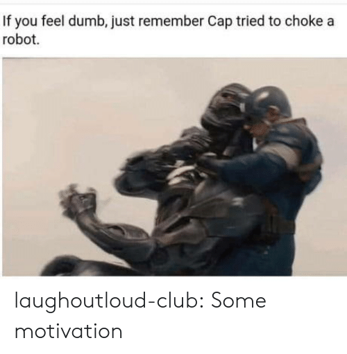 Club, Dumb, and Tumblr: If you feel dumb, just remember Cap tried to choke a  robot. laughoutloud-club:  Some motivation