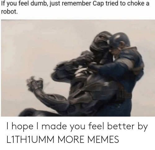 Dank, Dumb, and Memes: If you feel dumb, just remember Cap tried to choke a  robot. I hope I made you feel better by L1TH1UMM MORE MEMES