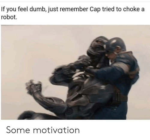 Dumb, Robot, and Motivation: If you feel dumb, just remember Cap tried to chokea  robot. Some motivation