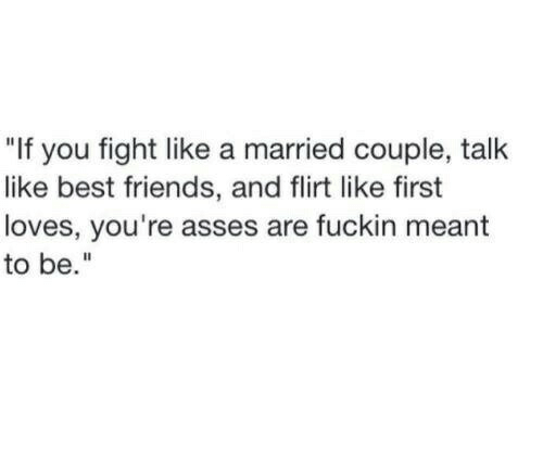 "Friends, Best, and Fight: ""If you fight like a married couple, talk  like best friends, and flirt like first  loves, you're asses are fuckin meant  to be."""