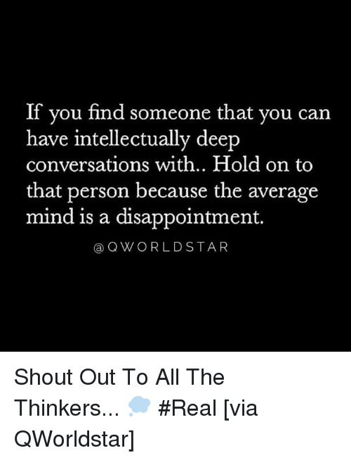 Deep Conversations: If you find someone that you can  have intellectually deep  conversations with.. Hold on to  that person because the average  mind is a disappointment.  aQWORLDSTAR Shout Out To All The Thinkers... 💭 #Real [via QWorldstar]