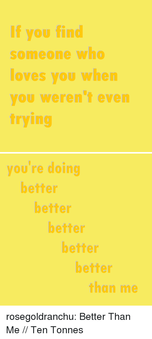 Tumblr, Blog, and Http: If you find  someone who  loves you when  you weren't even  trying   you re doing  better  better  better  better  better  than me rosegoldranchu:  Better Than Me // Ten Tonnes