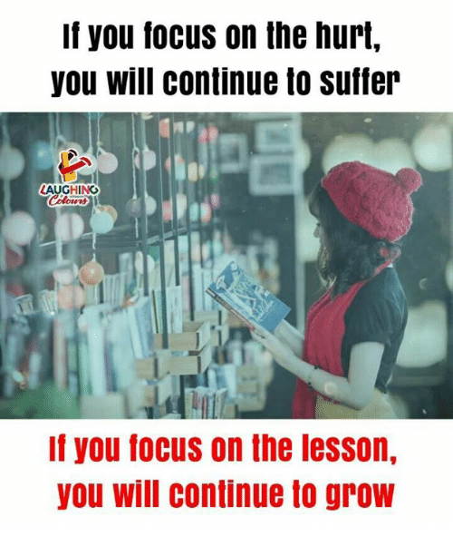 Focus, Indianpeoplefacebook, and Grow: If you focus on the hurt,  you will continue to suffer  AUGHING  Colowrd  If you focus on the lesson,  you will continue to grow